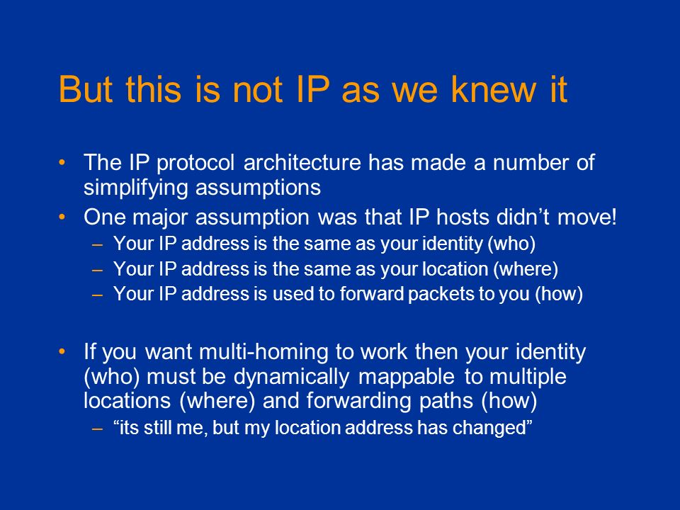But this is not IP as we knew it The IP protocol architecture has made a number of simplifying assumptions One major assumption was that IP hosts didn