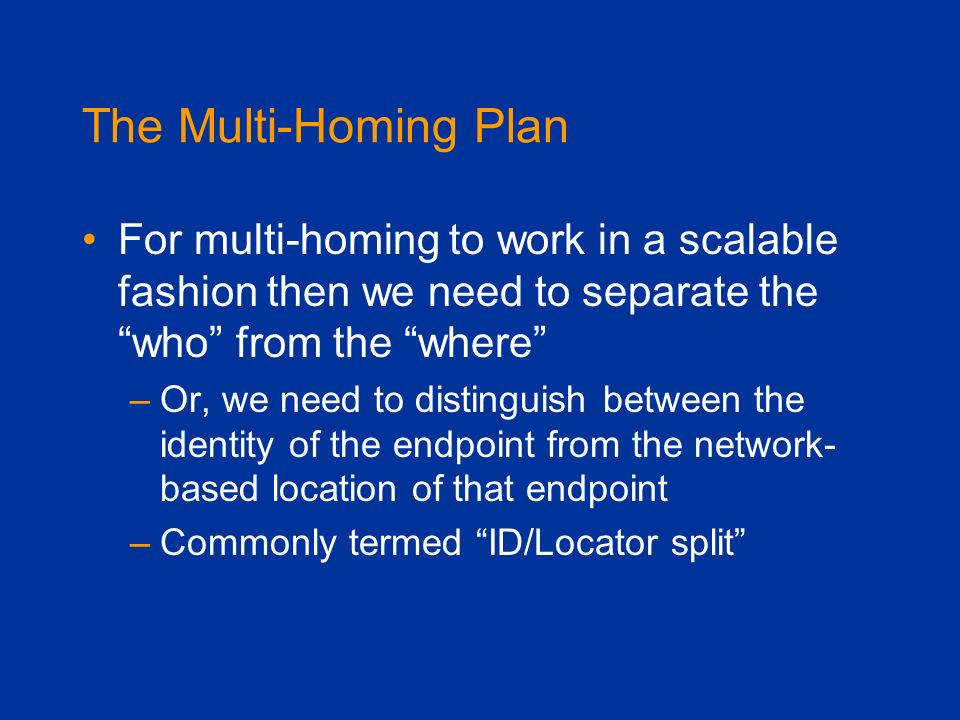 The Multi-Homing Plan For multi-homing to work in a scalable fashion then we need to separate the who from the where –Or, we need to distinguish betwe