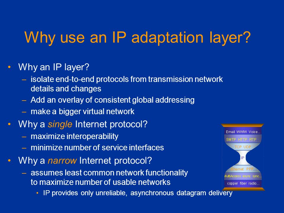 Why use an IP adaptation layer? Why an IP layer? –isolate end-to-end protocols from transmission network details and changes –Add an overlay of consis