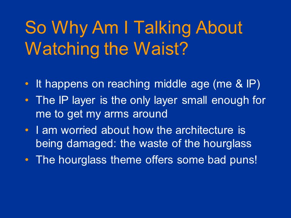 So Why Am I Talking About Watching the Waist? It happens on reaching middle age (me & IP) The IP layer is the only layer small enough for me to get my