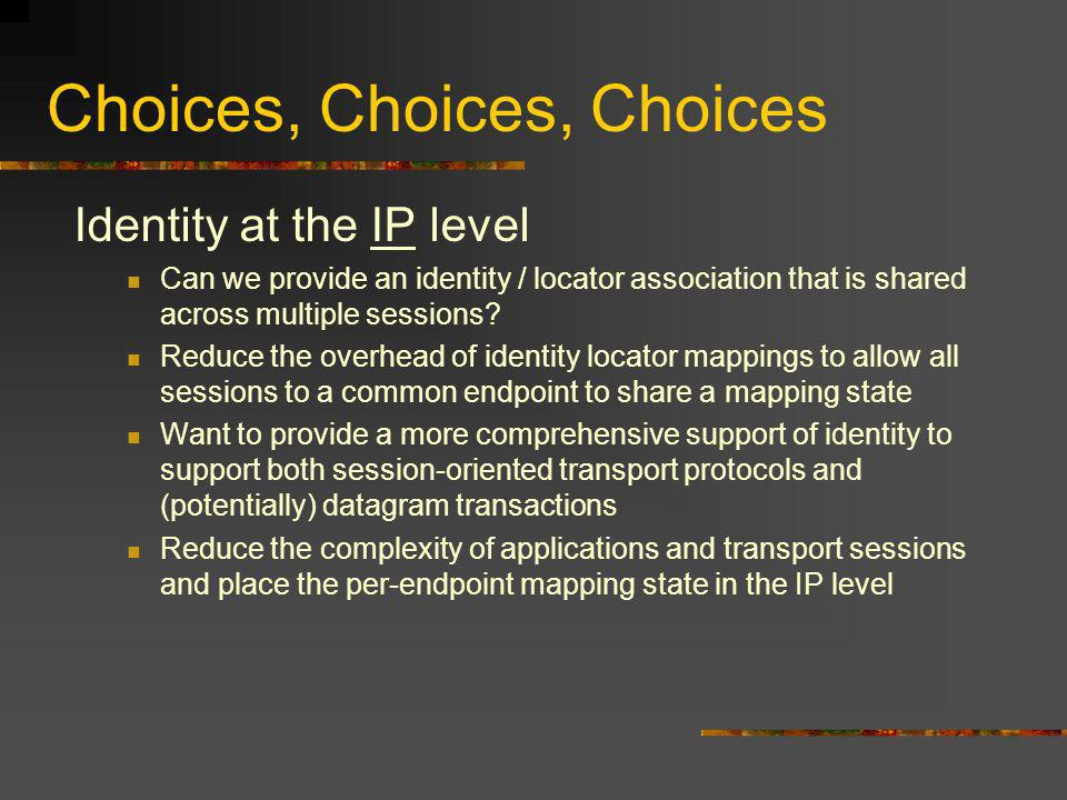 Choices, Choices, Choices Identity at the IP level Can we provide an identity / locator association that is shared across multiple sessions.