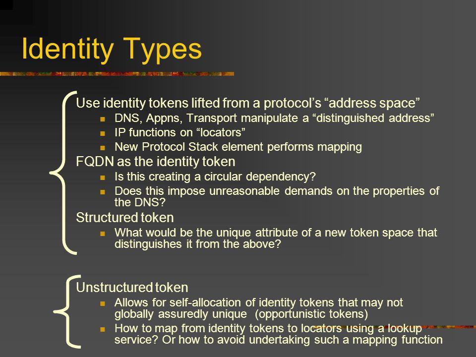 Identity Types Use identity tokens lifted from a protocols address space DNS, Appns, Transport manipulate a distinguished address IP functions on locators New Protocol Stack element performs mapping FQDN as the identity token Is this creating a circular dependency.