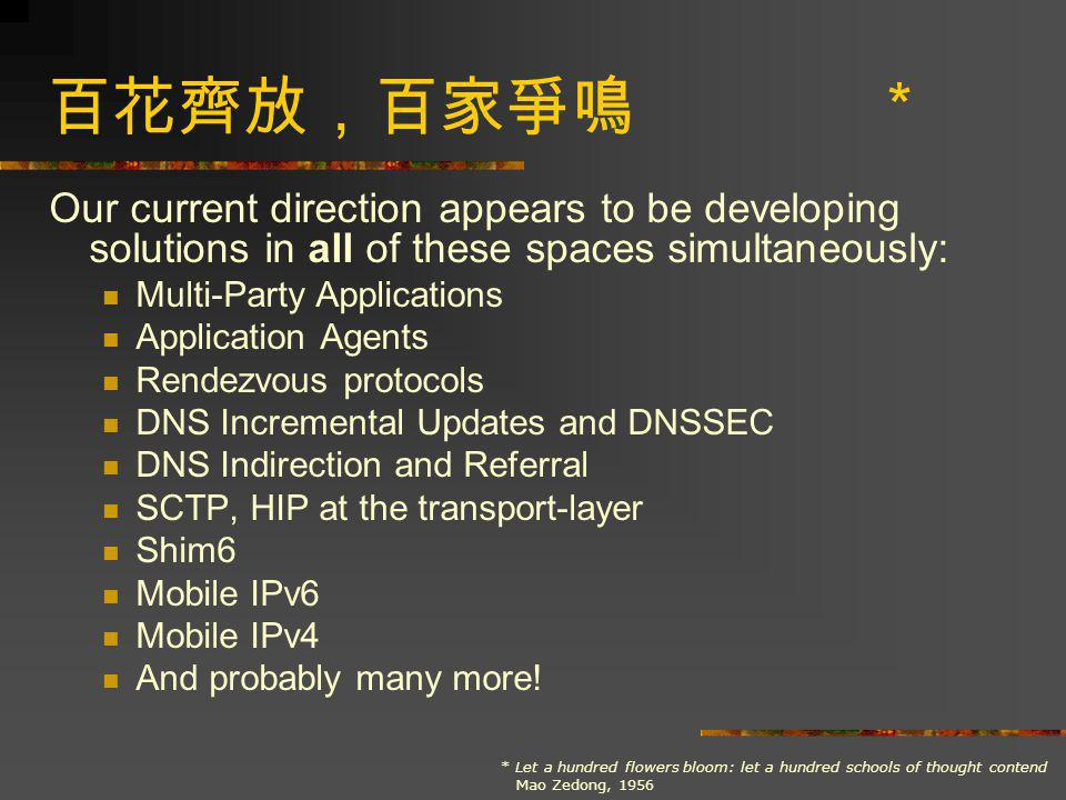 * Our current direction appears to be developing solutions in all of these spaces simultaneously: Multi-Party Applications Application Agents Rendezvous protocols DNS Incremental Updates and DNSSEC DNS Indirection and Referral SCTP, HIP at the transport-layer Shim6 Mobile IPv6 Mobile IPv4 And probably many more.