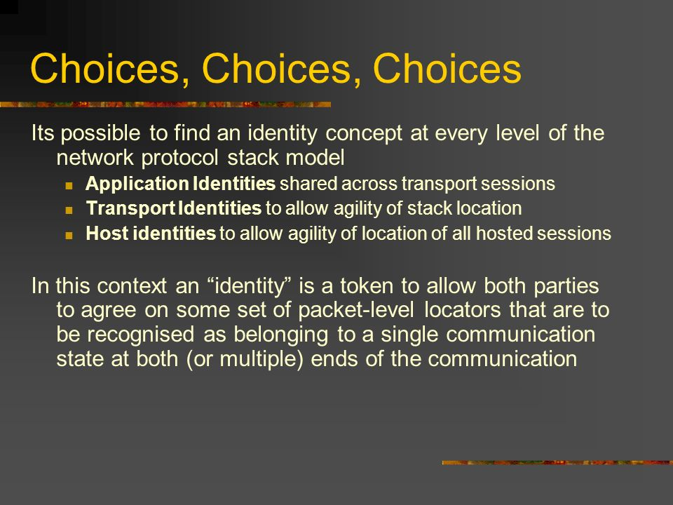 Choices, Choices, Choices Its possible to find an identity concept at every level of the network protocol stack model Application Identities shared across transport sessions Transport Identities to allow agility of stack location Host identities to allow agility of location of all hosted sessions In this context an identity is a token to allow both parties to agree on some set of packet-level locators that are to be recognised as belonging to a single communication state at both (or multiple) ends of the communication