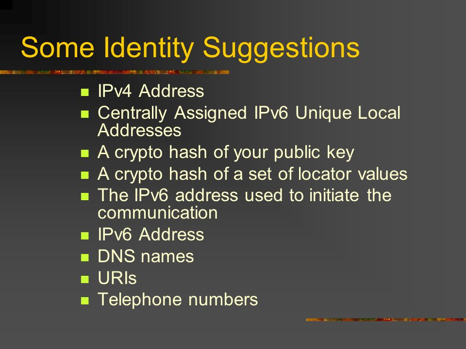 Some Identity Suggestions IPv4 Address Centrally Assigned IPv6 Unique Local Addresses A crypto hash of your public key A crypto hash of a set of locator values The IPv6 address used to initiate the communication IPv6 Address DNS names URIs Telephone numbers