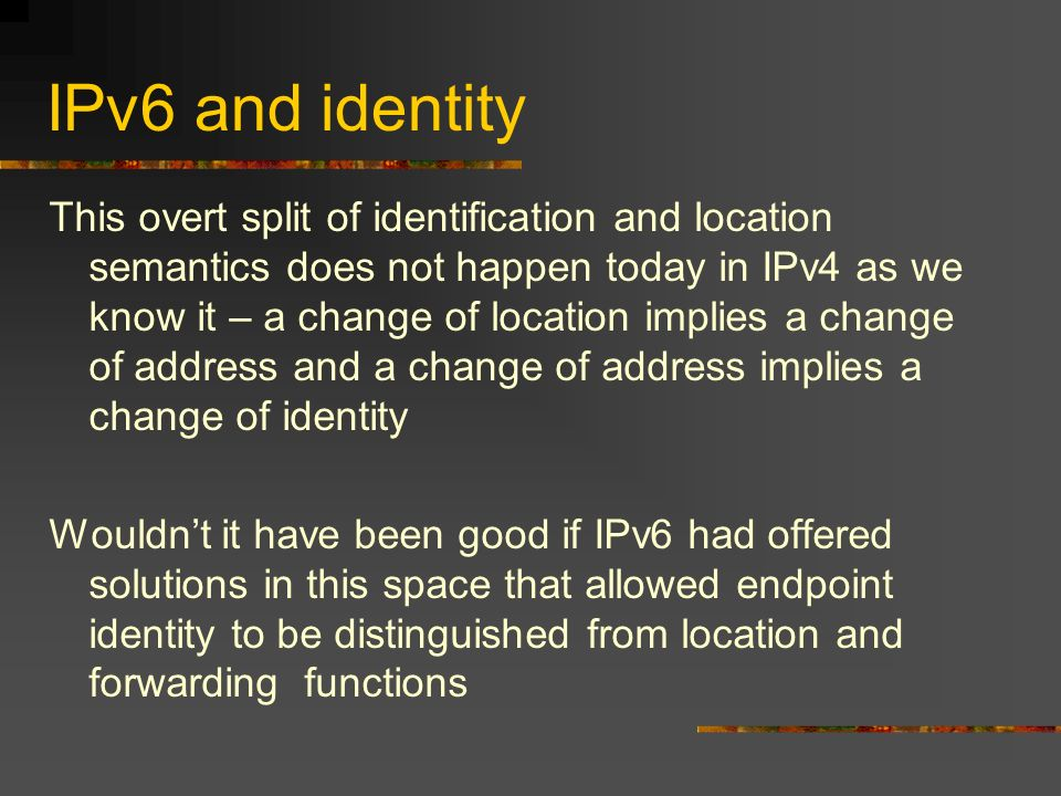 IPv6 and identity This overt split of identification and location semantics does not happen today in IPv4 as we know it – a change of location implies a change of address and a change of address implies a change of identity Wouldnt it have been good if IPv6 had offered solutions in this space that allowed endpoint identity to be distinguished from location and forwarding functions