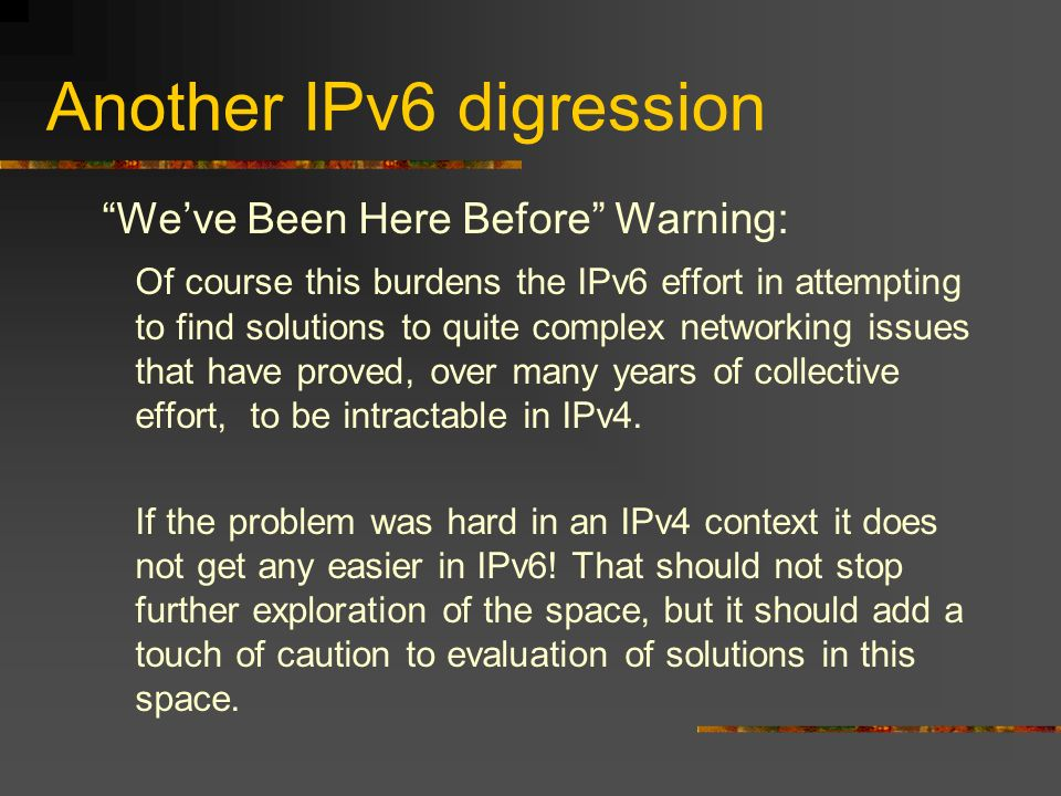 Another IPv6 digression Weve Been Here Before Warning: Of course this burdens the IPv6 effort in attempting to find solutions to quite complex networking issues that have proved, over many years of collective effort, to be intractable in IPv4.