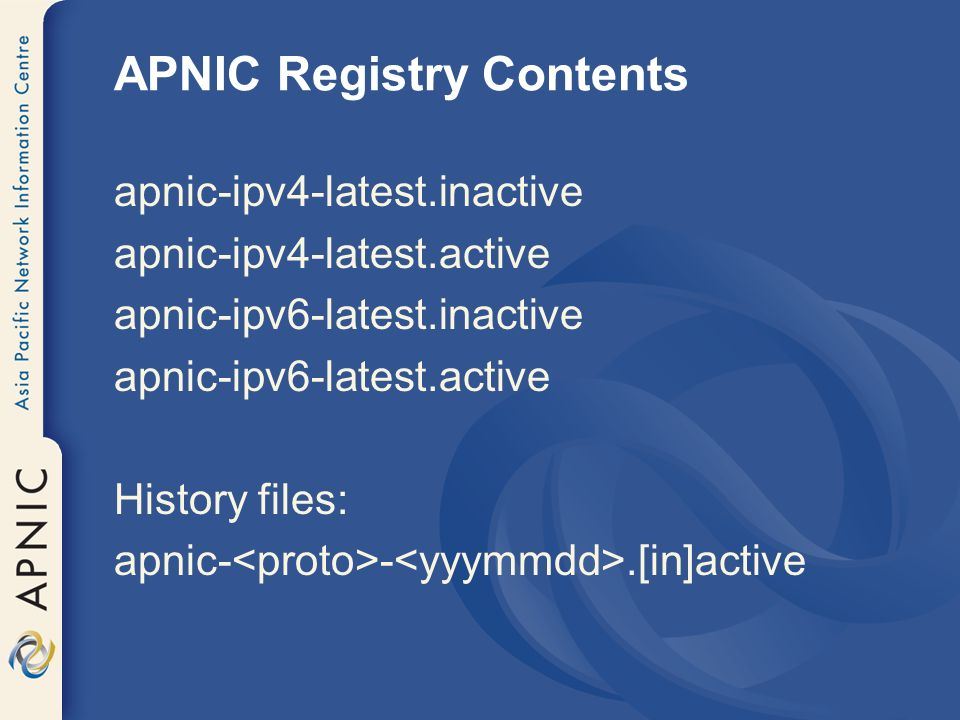 APNIC Registry Contents apnic-ipv4-latest.inactive apnic-ipv4-latest.active apnic-ipv6-latest.inactive apnic-ipv6-latest.active History files: apnic- -.[in]active