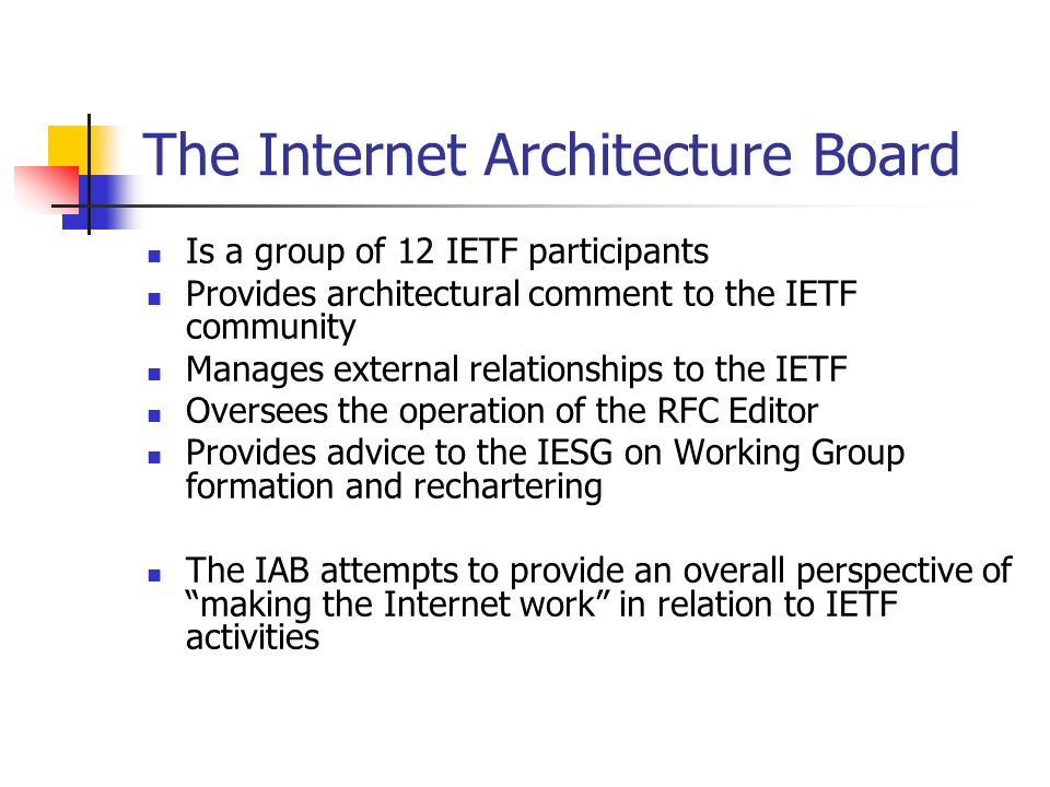 The Internet Architecture Board Is a group of 12 IETF participants Provides architectural comment to the IETF community Manages external relationships to the IETF Oversees the operation of the RFC Editor Provides advice to the IESG on Working Group formation and rechartering The IAB attempts to provide an overall perspective of making the Internet work in relation to IETF activities