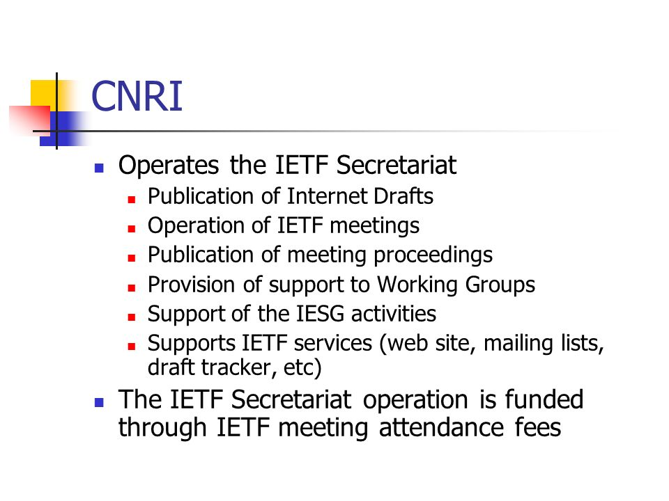 CNRI Operates the IETF Secretariat Publication of Internet Drafts Operation of IETF meetings Publication of meeting proceedings Provision of support to Working Groups Support of the IESG activities Supports IETF services (web site, mailing lists, draft tracker, etc) The IETF Secretariat operation is funded through IETF meeting attendance fees