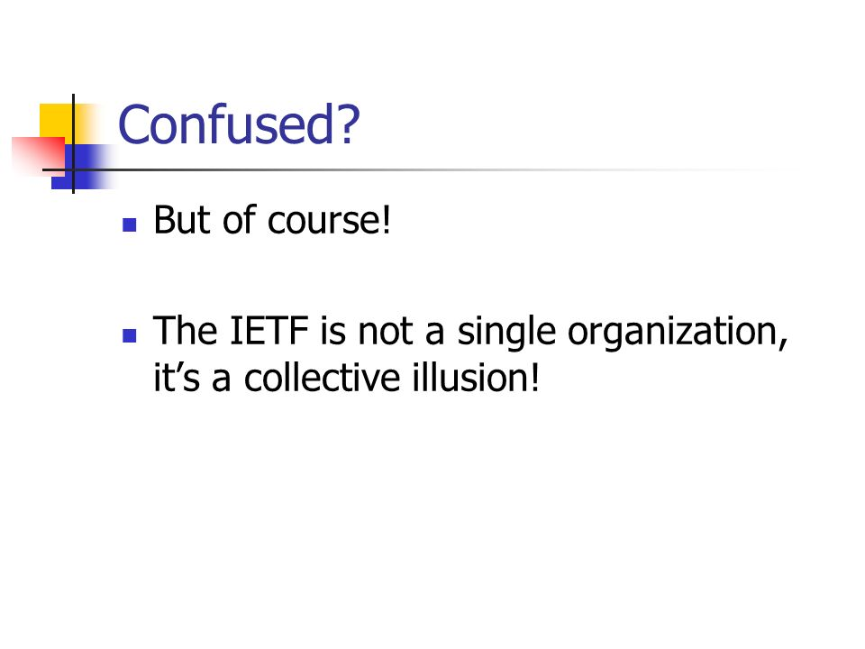 Confused But of course! The IETF is not a single organization, its a collective illusion!
