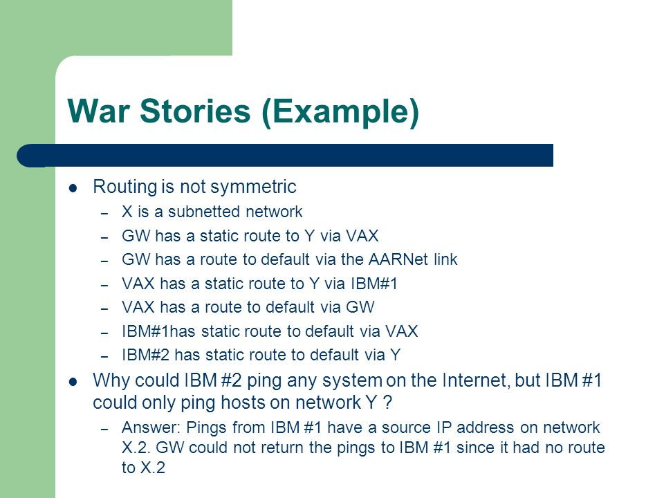 War Stories (Example) Routing is not symmetric – X is a subnetted network – GW has a static route to Y via VAX – GW has a route to default via the AARNet link – VAX has a static route to Y via IBM#1 – VAX has a route to default via GW – IBM#1has static route to default via VAX – IBM#2 has static route to default via Y Why could IBM #2 ping any system on the Internet, but IBM #1 could only ping hosts on network Y .