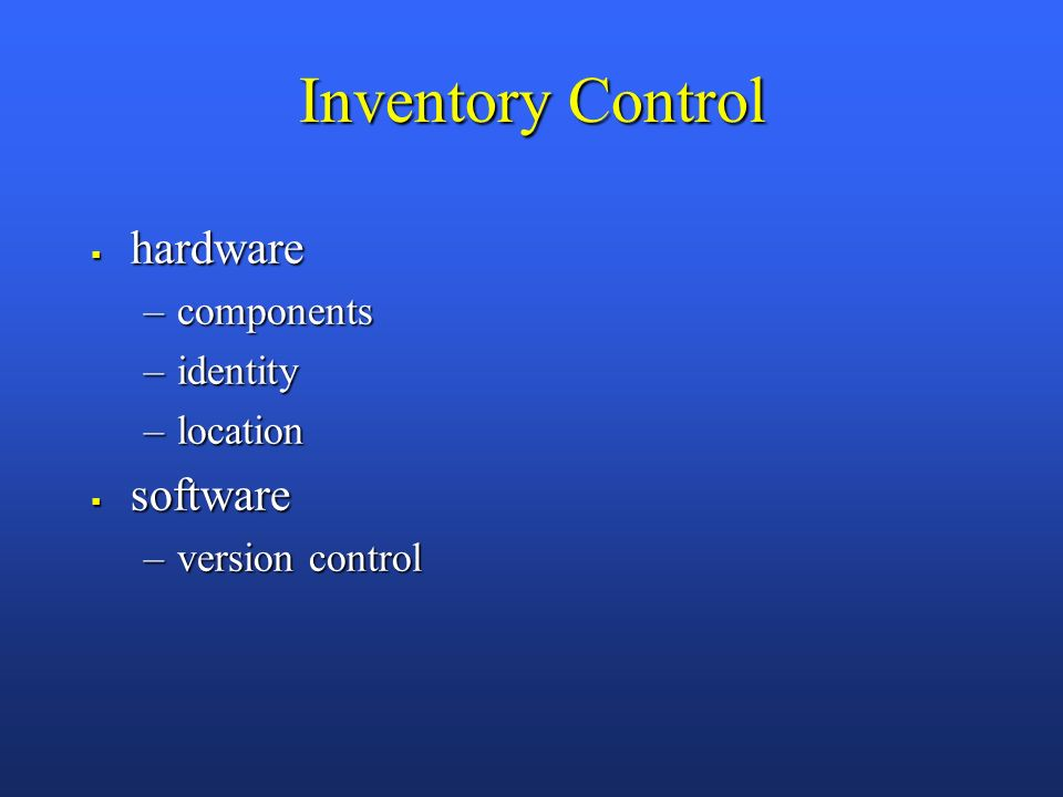 Inventory Control hardware hardware –components –identity –location software software –version control