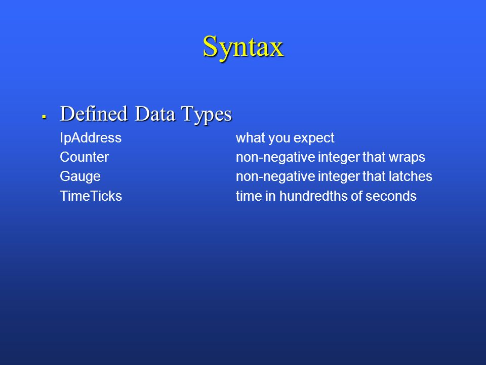 Syntax Defined Data Types Defined Data Types IpAddresswhat you expect Counternon-negative integer that wraps Gaugenon-negative integer that latches TimeTickstime in hundredths of seconds
