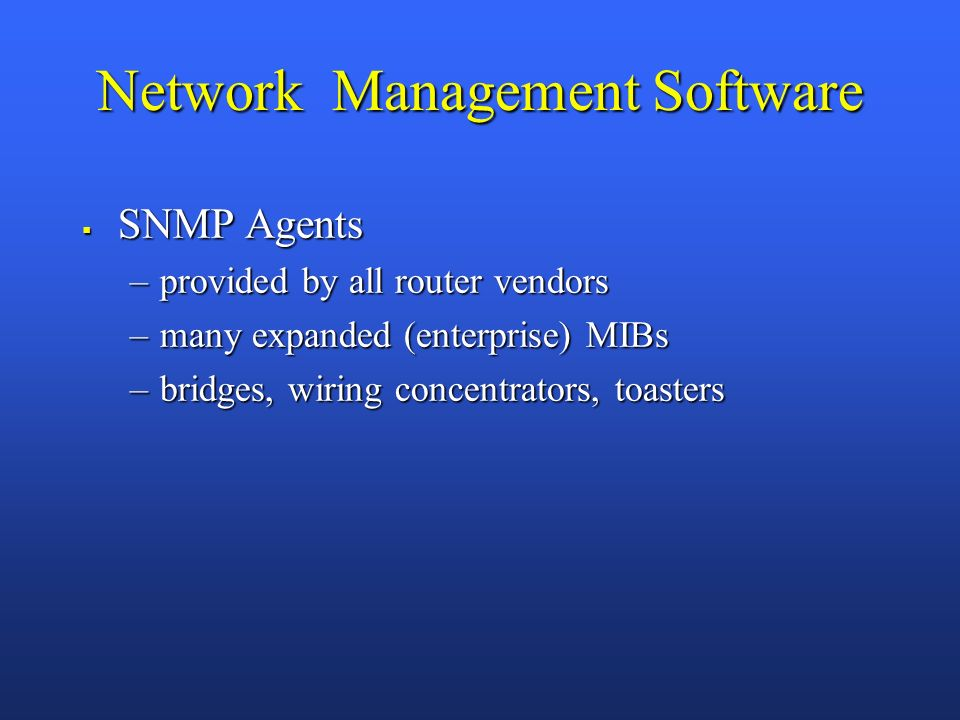 Network Management Software SNMP Agents SNMP Agents –provided by all router vendors –many expanded (enterprise) MIBs –bridges, wiring concentrators, toasters
