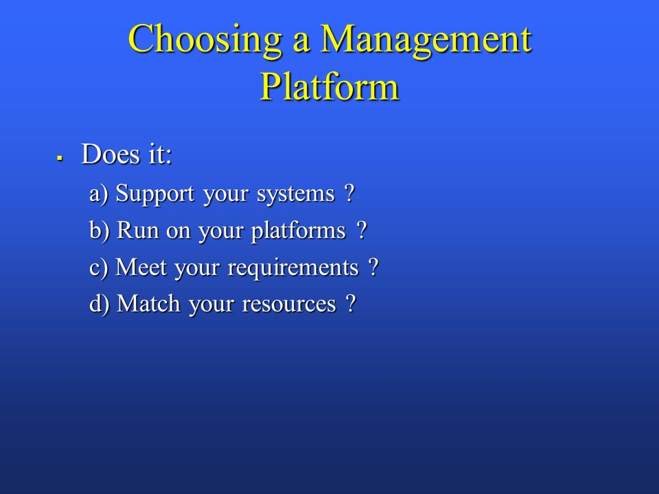 Choosing a Management Platform Does it: Does it: a) Support your systems .