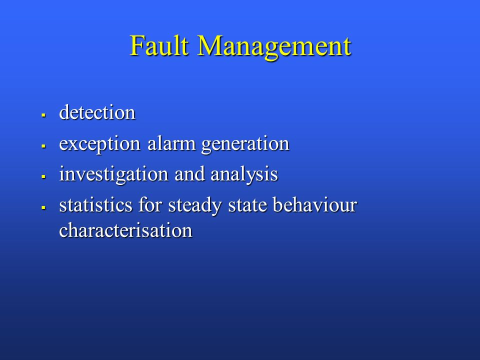 Fault Management detection detection exception alarm generation exception alarm generation investigation and analysis investigation and analysis statistics for steady state behaviour characterisation statistics for steady state behaviour characterisation