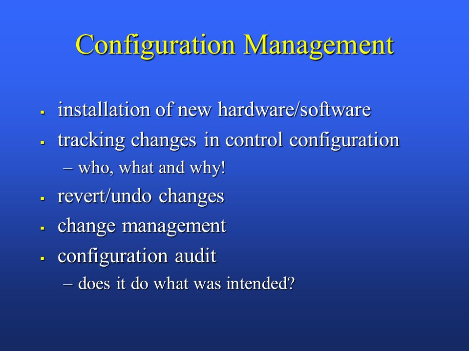 Configuration Management installation of new hardware/software installation of new hardware/software tracking changes in control configuration tracking changes in control configuration –who, what and why.
