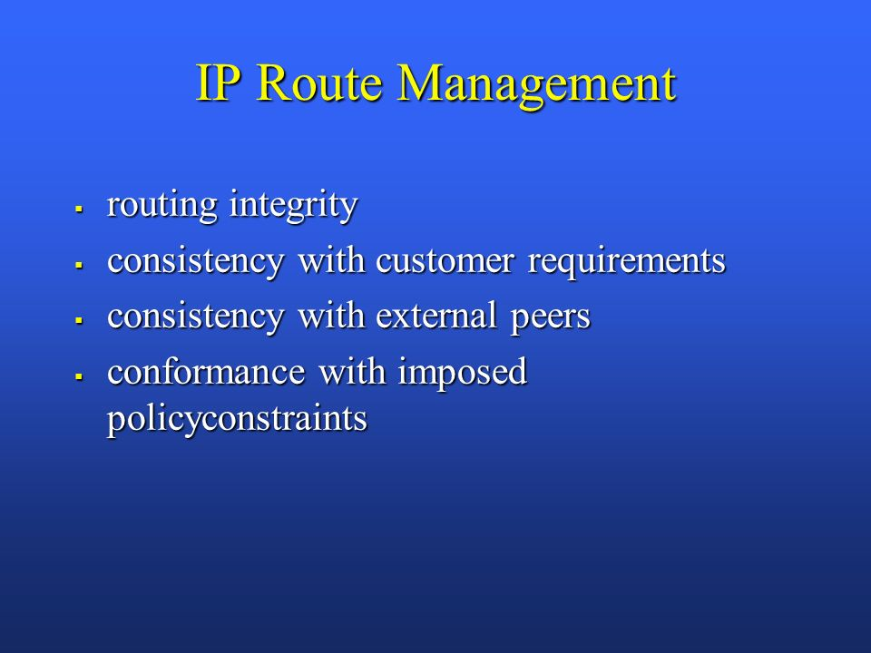 IP Route Management routing integrity routing integrity consistency with customer requirements consistency with customer requirements consistency with external peers consistency with external peers conformance with imposed policyconstraints conformance with imposed policyconstraints