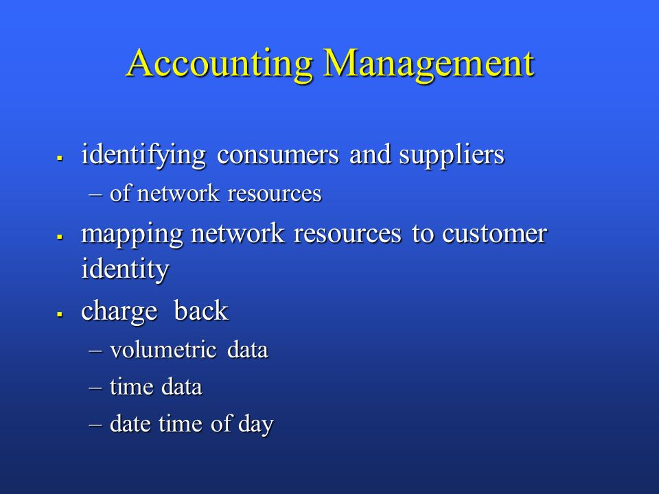 Accounting Management identifying consumers and suppliers identifying consumers and suppliers –of network resources mapping network resources to customer identity mapping network resources to customer identity charge back charge back –volumetric data –time data –date time of day