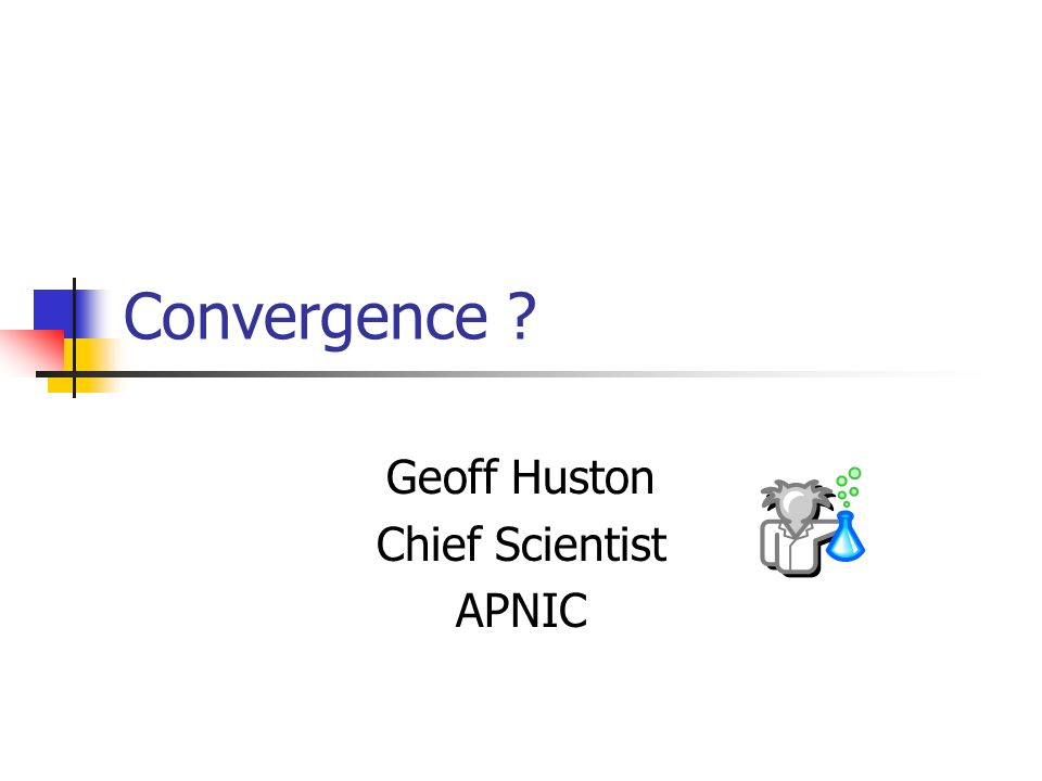 Convergence Geoff Huston Chief Scientist APNIC