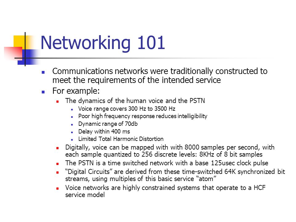 Networking 101 Communications networks were traditionally constructed to meet the requirements of the intended service For example: The dynamics of the human voice and the PSTN Voice range covers 300 Hz to 3500 Hz Poor high frequency response reduces intelligibility Dynamic range of 70db Delay within 400 ms Limited Total Harmonic Distortion Digitally, voice can be mapped with with 8000 samples per second, with each sample quantized to 256 discrete levels: 8KHz of 8 bit samples The PSTN is a time switched network with a base 125usec clock pulse Digital Circuits are derived from these time-switched 64K synchronized bit streams, using multiples of this basic service atom Voice networks are highly constrained systems that operate to a HCF service model