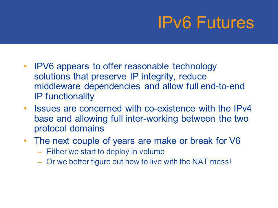IPv6 Weaknesses Not sufficiently different from IPv4 –No value add to fuel investment in transition –Reuses large amounts of V4 infrastructure to theres an expectation of identical outcomes http://www.kame.net Not sufficiently similar to IPv4 –The coupling of address and identity functions in the IP architecture makes transparent address translation a challenge –Referential integrity issues – is the DNS protocol independent or loosely/tightly coupled between V6 and V4 Still working on the technology –Address architecture –Site-Local addressing –Multi-homing –Mobility –Transition mechanisms
