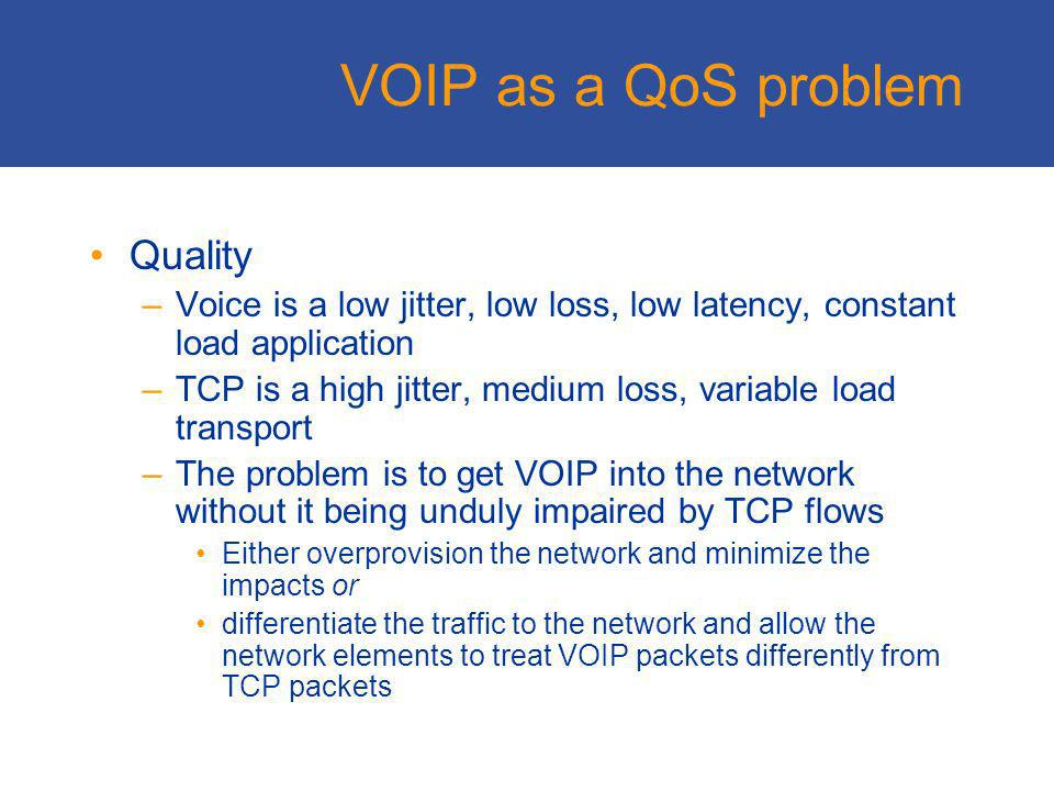 VOIP In theory voice is just another IP application In practice its a lot harder than that - if you dont have heaps and heaps of excess bandwidth –Issues of Quality and Signalling –And VOIP is often most heavily used on the thinnest trunk routes VOIP is just one solution –It works well in small volumes on todays networks –Will it continue to operate at relatively small volume