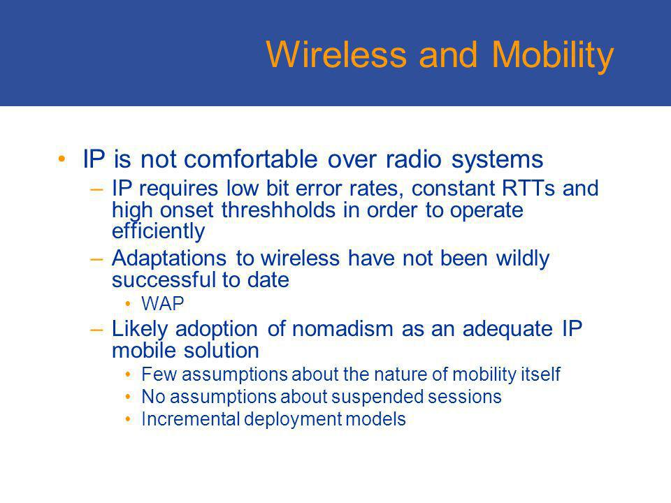Wireless 3G IP-based wireless deployments will not efficiently interoperate with the wired IP Internet Likely 3G deployment scenario of wireless gateway systems acting as transport-level bridges, allowing the wireless domain to use a modified TCP stack that should operate efficiently in a wireless environment 802.11 is different Bluetooth is yet to happen (or not)