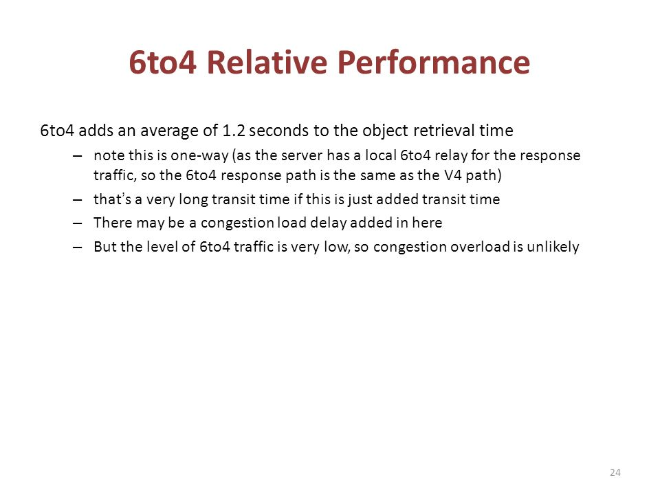 6to4 Relative Performance 6to4 adds an average of 1.2 seconds to the object retrieval time – note this is one-way (as the server has a local 6to4 relay for the response traffic, so the 6to4 response path is the same as the V4 path) – thats a very long transit time if this is just added transit time – There may be a congestion load delay added in here – But the level of 6to4 traffic is very low, so congestion overload is unlikely 24