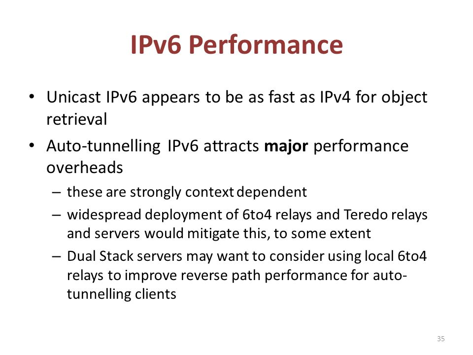 IPv6 Performance Unicast IPv6 appears to be as fast as IPv4 for object retrieval Auto-tunnelling IPv6 attracts major performance overheads – these are strongly context dependent – widespread deployment of 6to4 relays and Teredo relays and servers would mitigate this, to some extent – Dual Stack servers may want to consider using local 6to4 relays to improve reverse path performance for auto- tunnelling clients 35