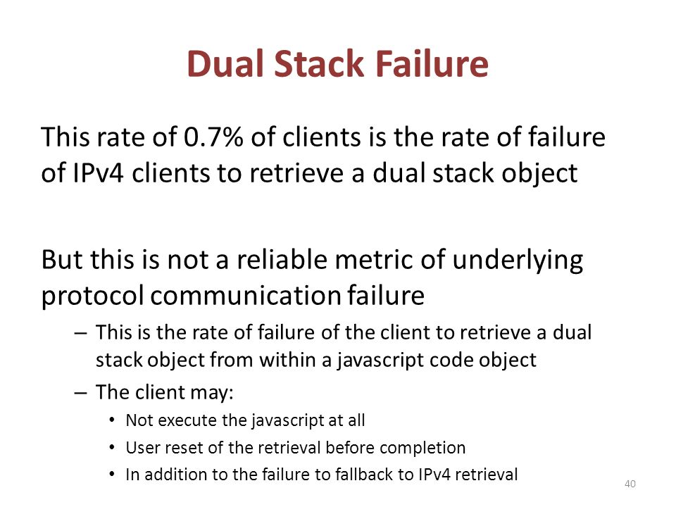 Dual Stack Failure This rate of 0.7% of clients is the rate of failure of IPv4 clients to retrieve a dual stack object But this is not a reliable metric of underlying protocol communication failure – This is the rate of failure of the client to retrieve a dual stack object from within a javascript code object – The client may: Not execute the javascript at all User reset of the retrieval before completion In addition to the failure to fallback to IPv4 retrieval 40