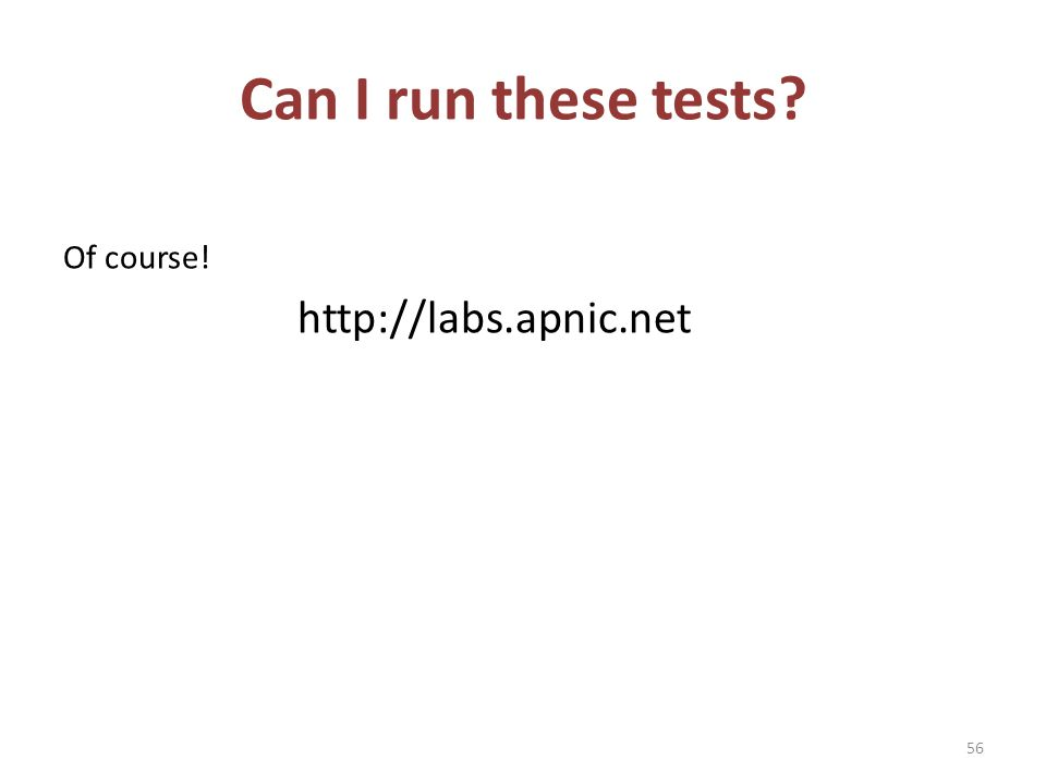 Can I run these tests? Of course! http://labs.apnic.net 56