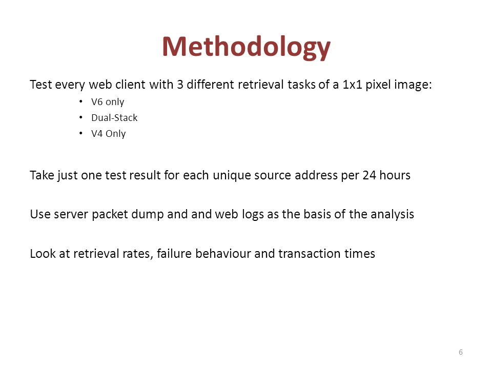 Methodology Test every web client with 3 different retrieval tasks of a 1x1 pixel image: V6 only Dual-Stack V4 Only Take just one test result for each unique source address per 24 hours Use server packet dump and and web logs as the basis of the analysis Look at retrieval rates, failure behaviour and transaction times 6