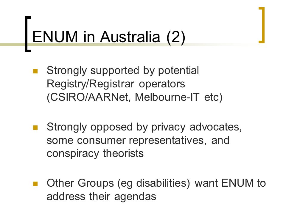 ENUM in Australia (2) Strongly supported by potential Registry/Registrar operators (CSIRO/AARNet, Melbourne-IT etc) Strongly opposed by privacy advocates, some consumer representatives, and conspiracy theorists Other Groups (eg disabilities) want ENUM to address their agendas