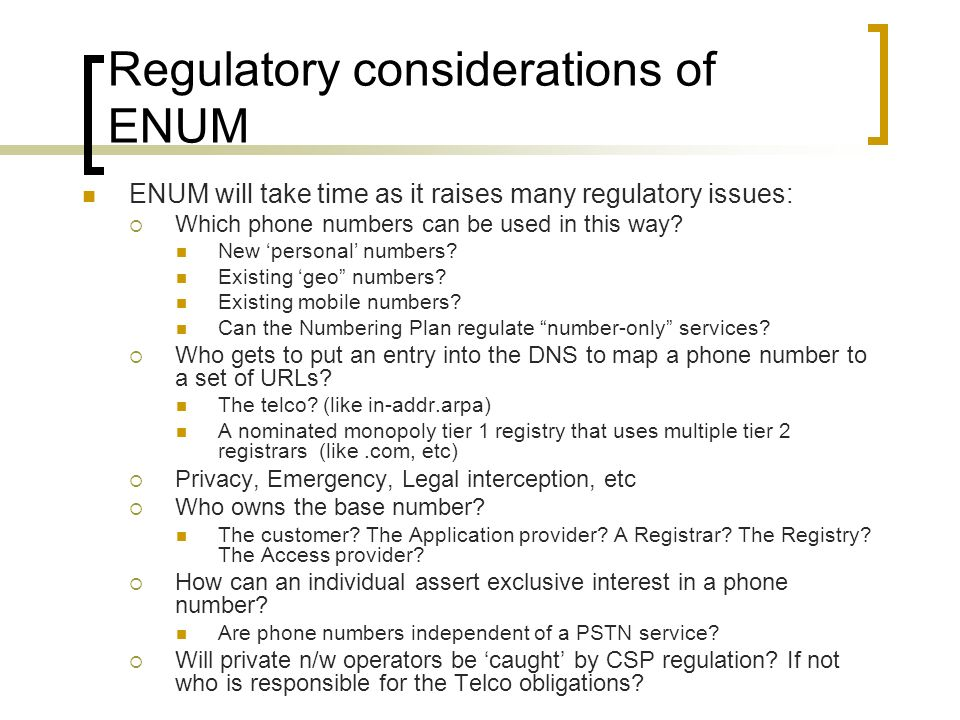 Regulatory considerations of ENUM ENUM will take time as it raises many regulatory issues: Which phone numbers can be used in this way? New personal n