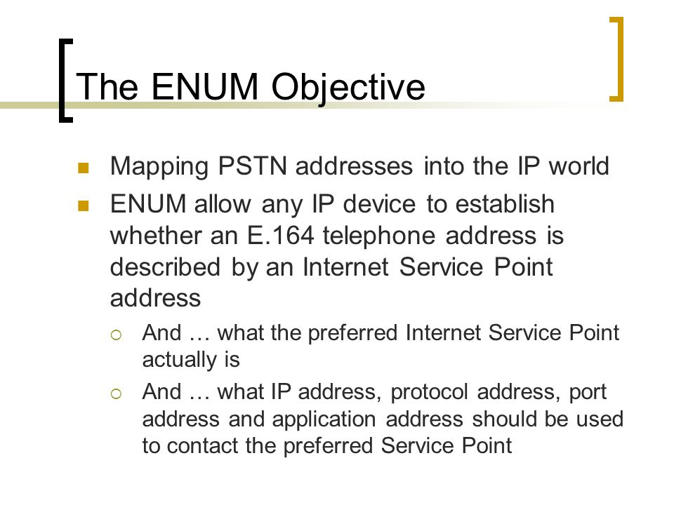 The ENUM Objective Mapping PSTN addresses into the IP world ENUM allow any IP device to establish whether an E.164 telephone address is described by an Internet Service Point address And … what the preferred Internet Service Point actually is And … what IP address, protocol address, port address and application address should be used to contact the preferred Service Point