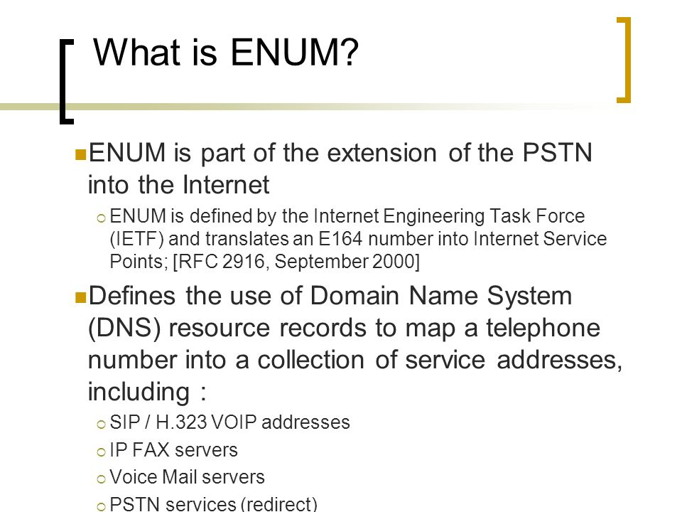 What is ENUM? ENUM is part of the extension of the PSTN into the Internet ENUM is defined by the Internet Engineering Task Force (IETF) and translates