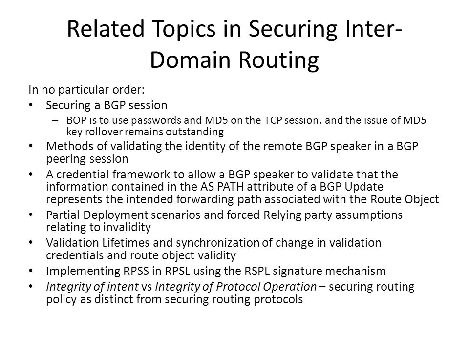 Related Topics in Securing Inter- Domain Routing In no particular order: Securing a BGP session – BOP is to use passwords and MD5 on the TCP session, and the issue of MD5 key rollover remains outstanding Methods of validating the identity of the remote BGP speaker in a BGP peering session A credential framework to allow a BGP speaker to validate that the information contained in the AS PATH attribute of a BGP Update represents the intended forwarding path associated with the Route Object Partial Deployment scenarios and forced Relying party assumptions relating to invalidity Validation Lifetimes and synchronization of change in validation credentials and route object validity Implementing RPSS in RPSL using the RSPL signature mechanism Integrity of intent vs Integrity of Protocol Operation – securing routing policy as distinct from securing routing protocols
