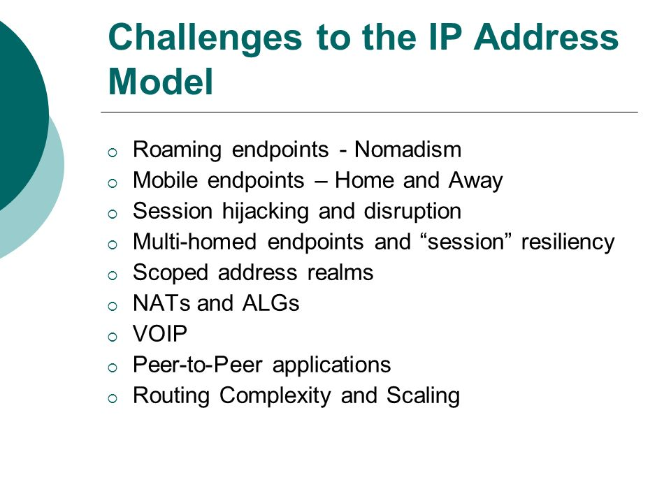 Challenges to the IP Address Model Roaming endpoints - Nomadism Mobile endpoints – Home and Away Session hijacking and disruption Multi-homed endpoints and session resiliency Scoped address realms NATs and ALGs VOIP Peer-to-Peer applications Routing Complexity and Scaling