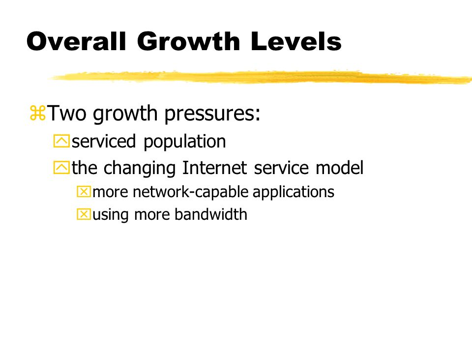 Overall Growth Levels zTwo growth pressures: yserviced population ythe changing Internet service model xmore network-capable applications xusing more