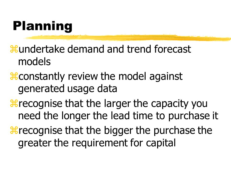 Planning zundertake demand and trend forecast models zconstantly review the model against generated usage data zrecognise that the larger the capacity