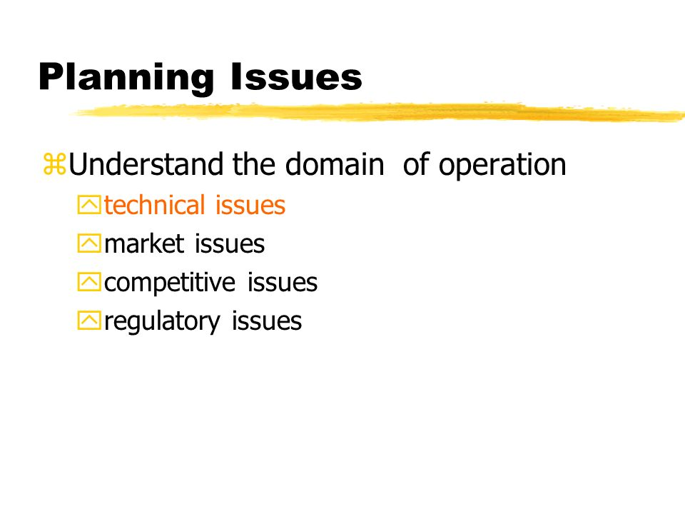 Planning Issues zUnderstand the domain of operation ytechnical issues ymarket issues ycompetitive issues yregulatory issues
