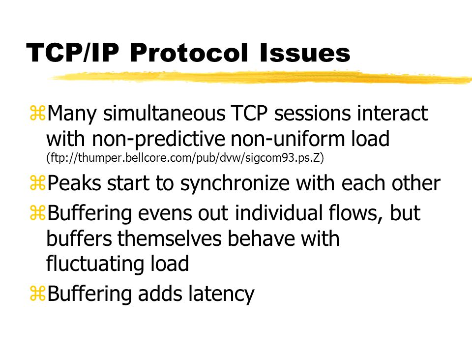 TCP/IP Protocol Issues zMany simultaneous TCP sessions interact with non-predictive non-uniform load (ftp://thumper.bellcore.com/pub/dvw/sigcom93.ps.Z