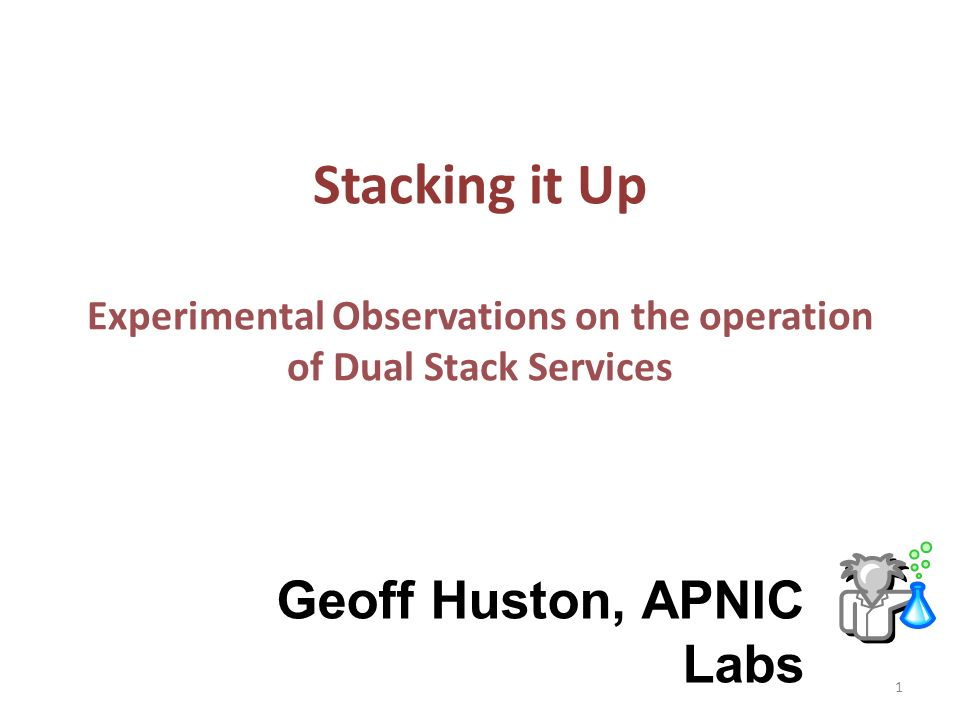 Stacking it Up Experimental Observations on the operation of Dual Stack Services Geoff Huston, APNIC Labs 1