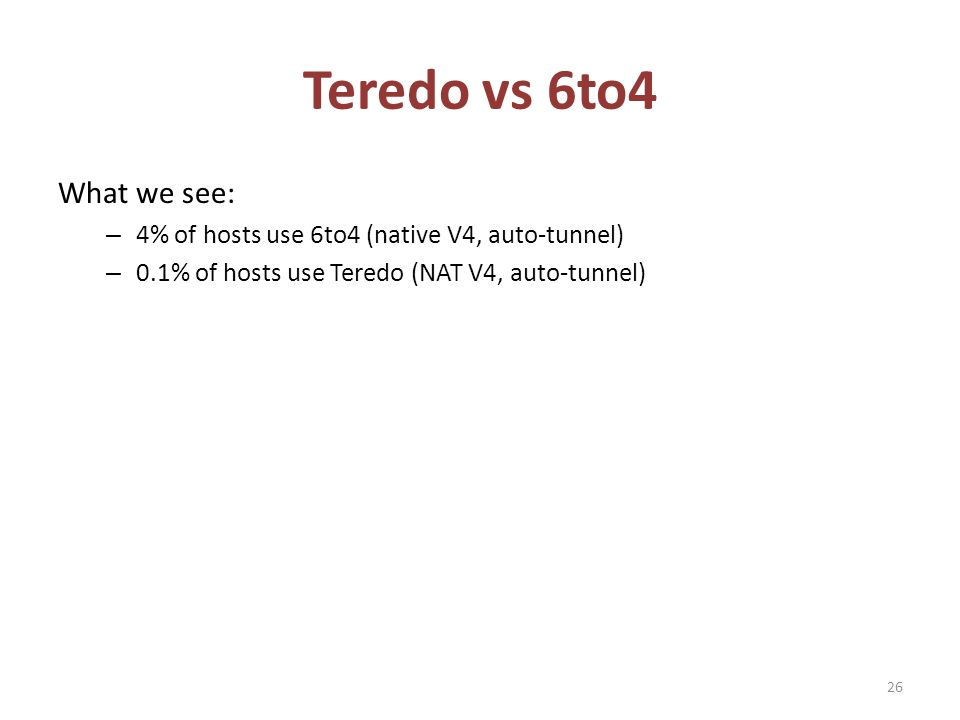 Teredo vs 6to4 What we see: – 4% of hosts use 6to4 (native V4, auto-tunnel) – 0.1% of hosts use Teredo (NAT V4, auto-tunnel) 26