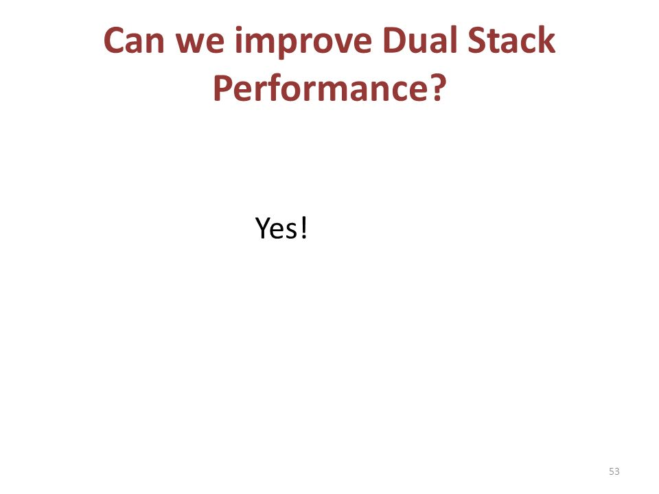 Can we improve Dual Stack Performance Yes! 53