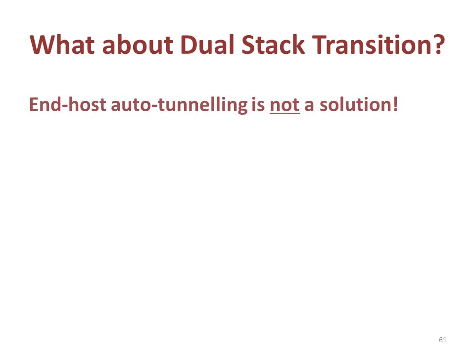 What about Dual Stack Transition End-host auto-tunnelling is not a solution! 61