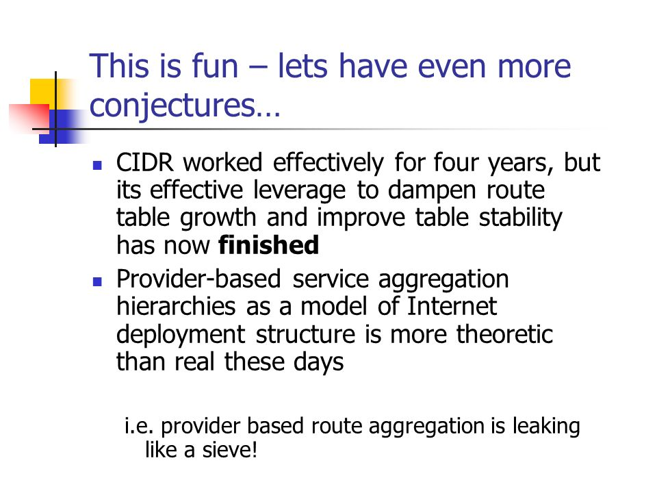 This is fun – lets have even more conjectures… CIDR worked effectively for four years, but its effective leverage to dampen route table growth and improve table stability has now finished Provider-based service aggregation hierarchies as a model of Internet deployment structure is more theoretic than real these days i.e.