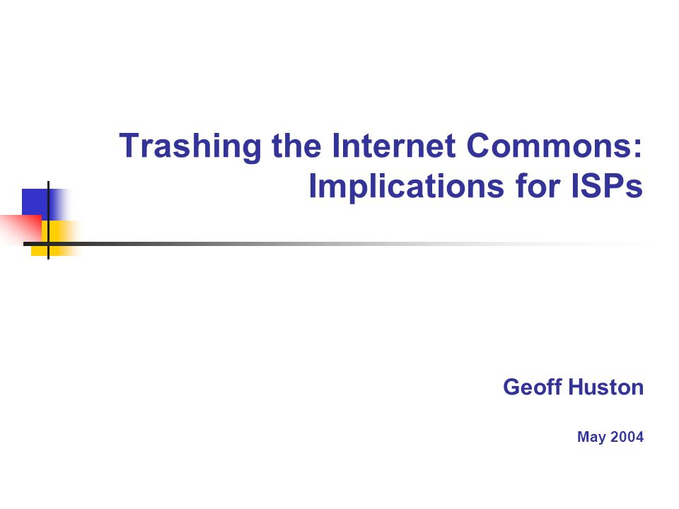 Trashing the Internet Commons: Implications for ISPs Geoff Huston May 2004